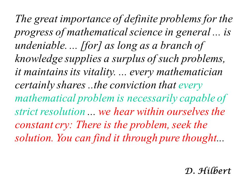 The great importance of definite problems for the progress of mathematical science in general ... is undeniable. ... [for] as long as a branch of knowledge supplies a surplus of such problems, it maintains its vitality. ... every mathematician certainly shares ..the conviction that every mathematical problem is necessarily capable of strict resolution ... we hear within ourselves the constant cry: There is the problem, seek the solution. You can find it through pure thought...